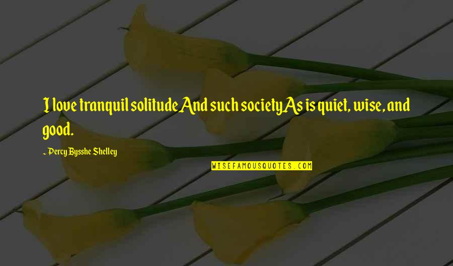 Not Ready To Settle Down Quotes By Percy Bysshe Shelley: I love tranquil solitudeAnd such societyAs is quiet,
