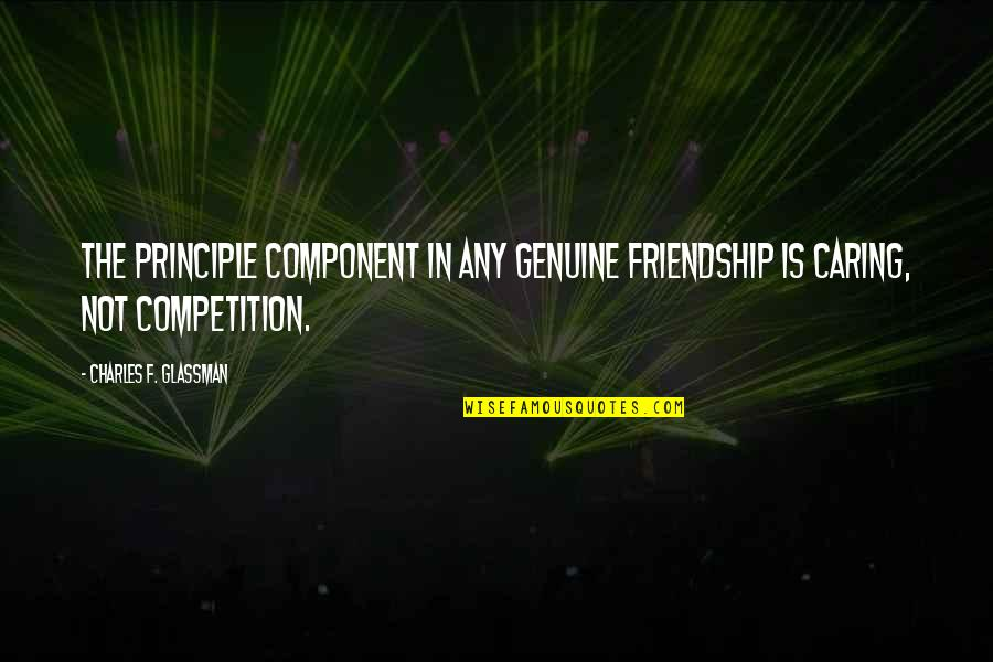 Not Really Caring Quotes By Charles F. Glassman: The principle component in any genuine friendship is
