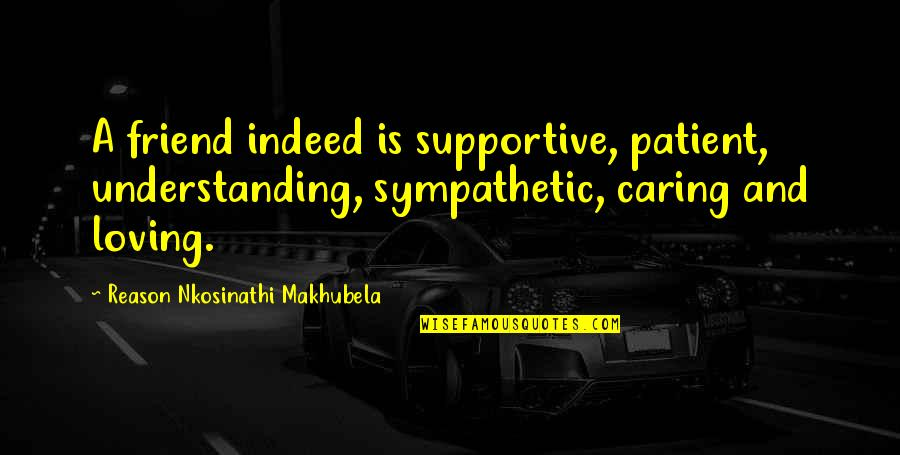 Not Really Caring Quotes By Reason Nkosinathi Makhubela: A friend indeed is supportive, patient, understanding, sympathetic,