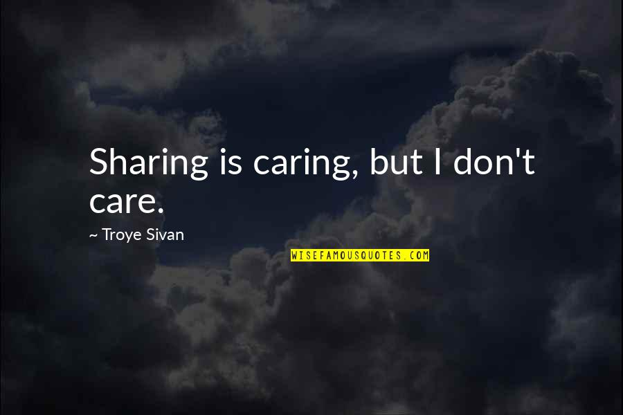 Not Really Caring Quotes By Troye Sivan: Sharing is caring, but I don't care.