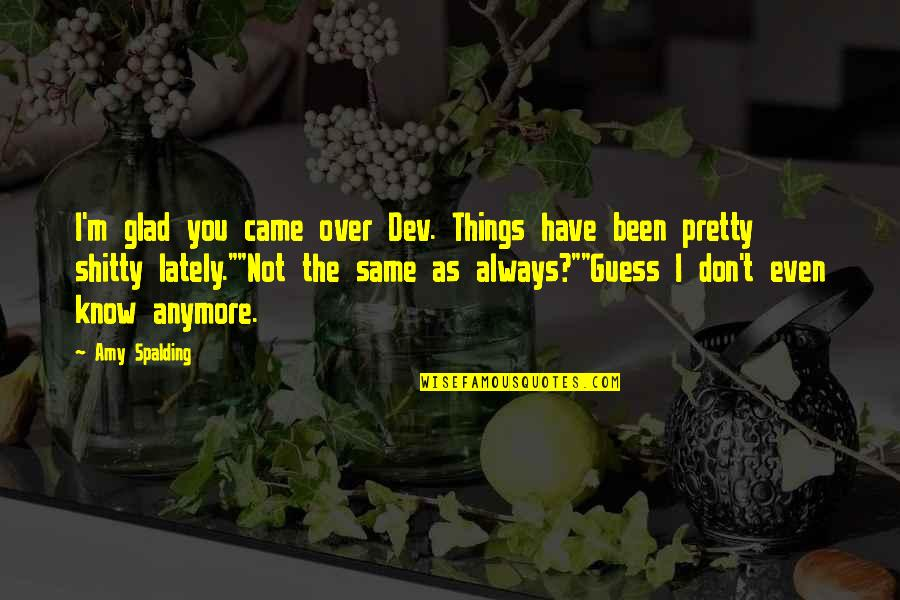Not Same Anymore Quotes By Amy Spalding: I'm glad you came over Dev. Things have