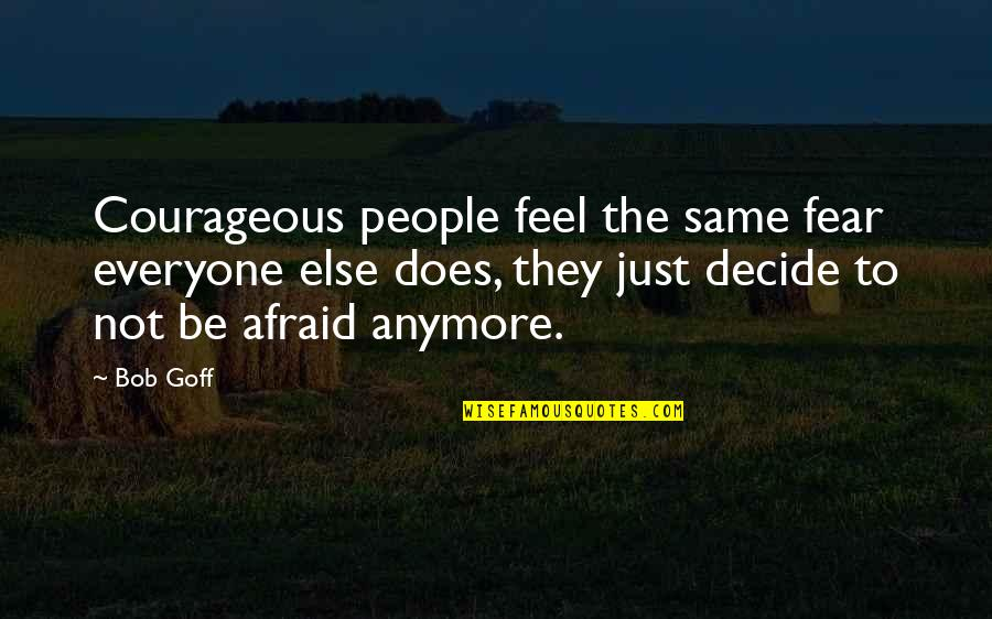Not Same Anymore Quotes By Bob Goff: Courageous people feel the same fear everyone else