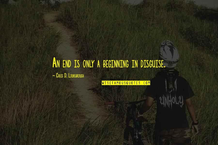 Not Same Anymore Quotes By Craig D. Lounsbrough: An end is only a beginning in disguise.