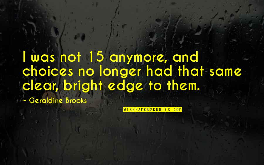 Not Same Anymore Quotes By Geraldine Brooks: I was not 15 anymore, and choices no