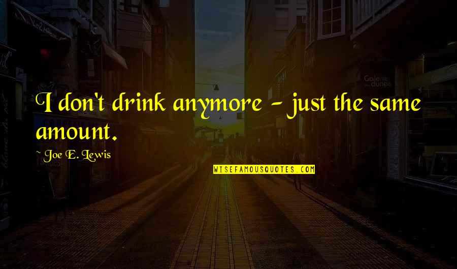 Not Same Anymore Quotes By Joe E. Lewis: I don't drink anymore - just the same