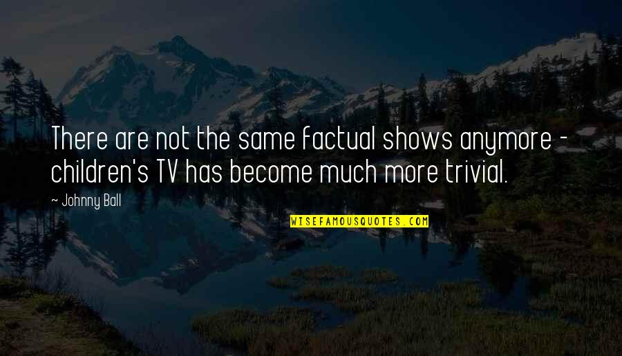 Not Same Anymore Quotes By Johnny Ball: There are not the same factual shows anymore