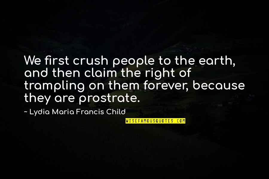 Not Same Anymore Quotes By Lydia Maria Francis Child: We first crush people to the earth, and