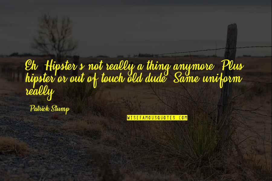 Not Same Anymore Quotes By Patrick Stump: Eh. Hipster's not really a thing anymore. Plus,