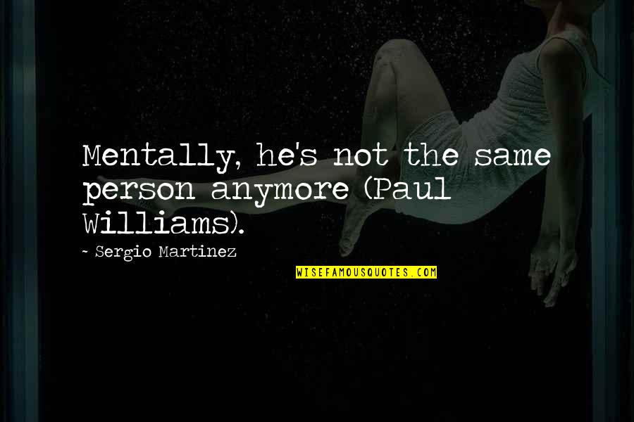 Not Same Anymore Quotes By Sergio Martinez: Mentally, he's not the same person anymore (Paul