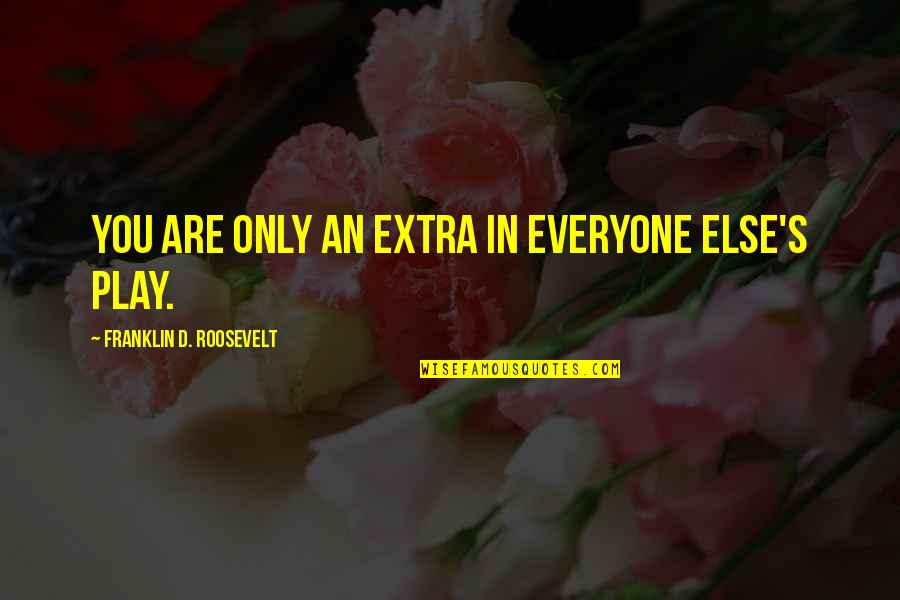 Not Sappy Love Quotes By Franklin D. Roosevelt: You are only an extra in everyone else's