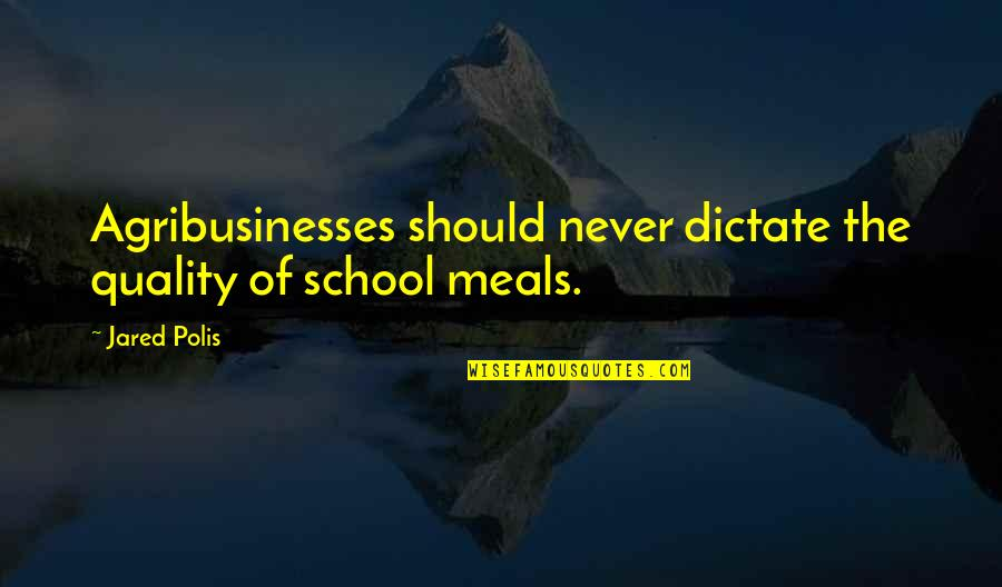 Not Sappy Love Quotes By Jared Polis: Agribusinesses should never dictate the quality of school