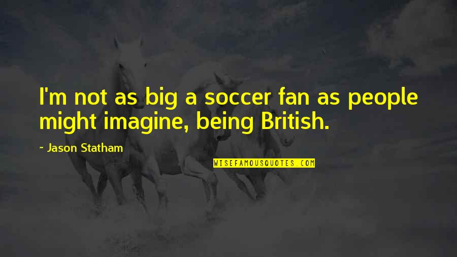 Not Sappy Love Quotes By Jason Statham: I'm not as big a soccer fan as
