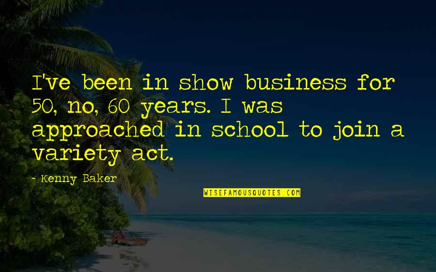 Not Sappy Love Quotes By Kenny Baker: I've been in show business for 50, no,