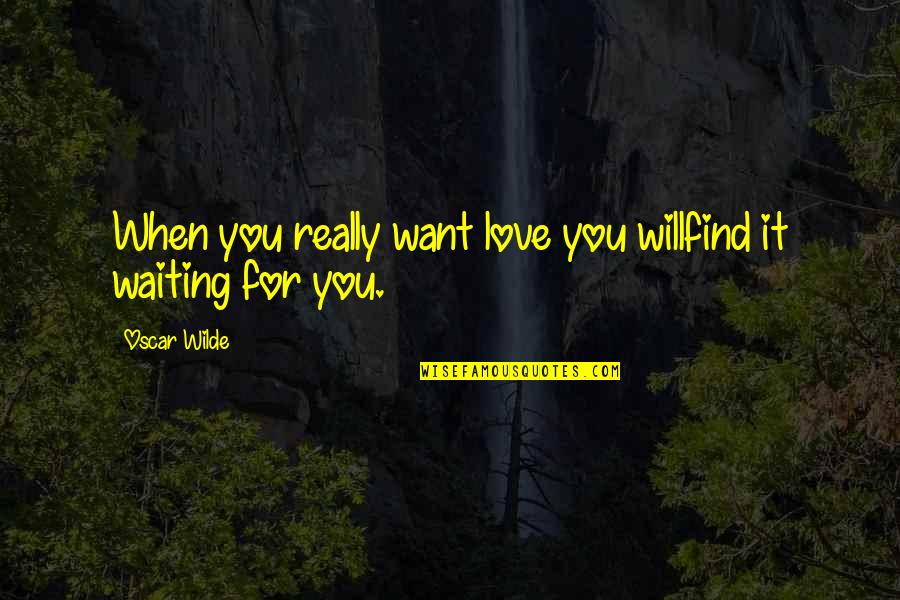 Not Sappy Love Quotes By Oscar Wilde: When you really want love you willfind it
