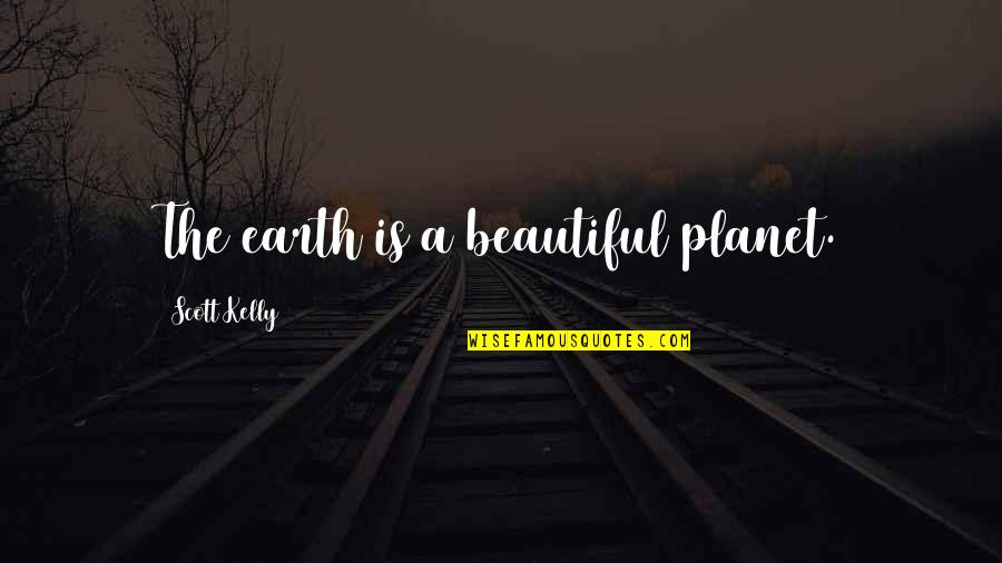 Not Sappy Love Quotes By Scott Kelly: The earth is a beautiful planet.