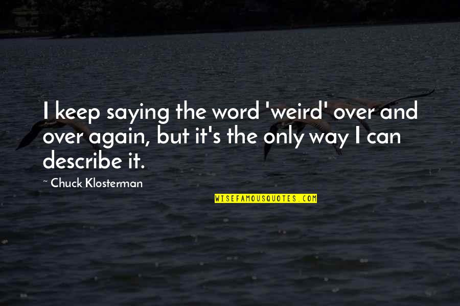 Not Saying A Word Quotes By Chuck Klosterman: I keep saying the word 'weird' over and