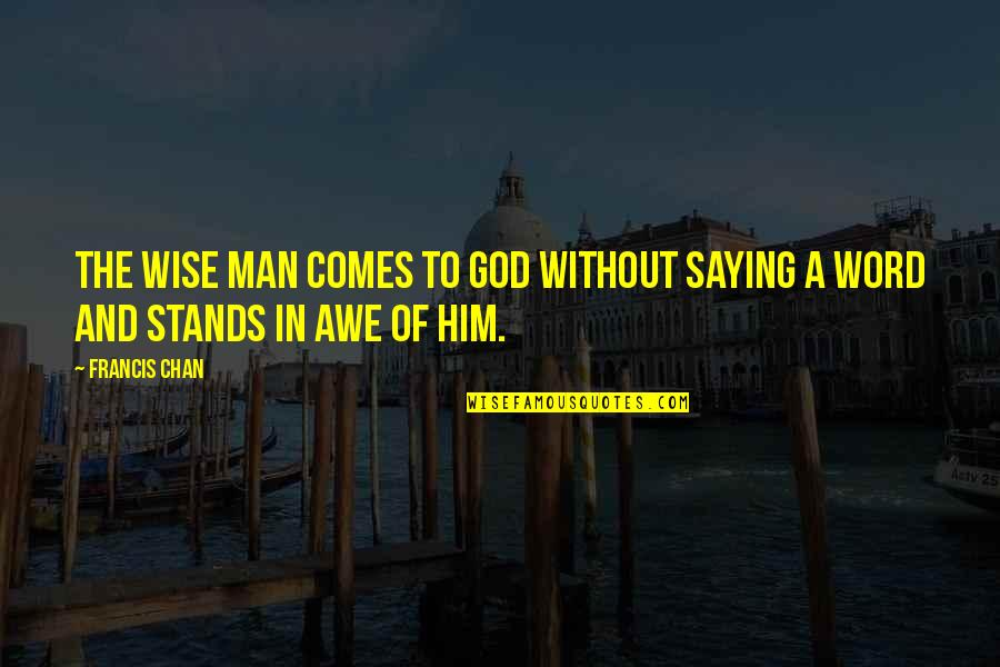 Not Saying A Word Quotes By Francis Chan: The wise man comes to God without saying
