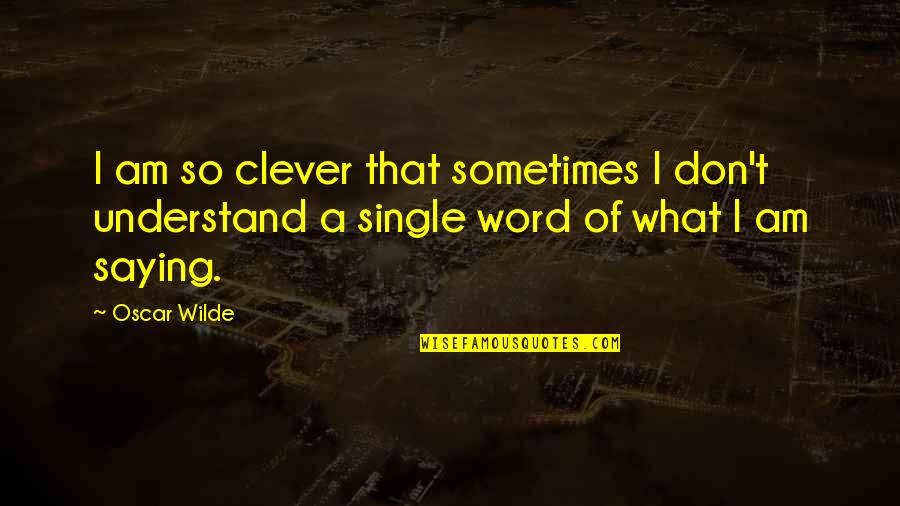 Not Saying A Word Quotes By Oscar Wilde: I am so clever that sometimes I don't