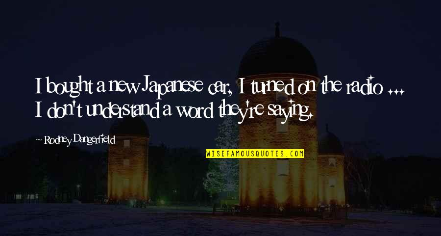 Not Saying A Word Quotes By Rodney Dangerfield: I bought a new Japanese car, I turned