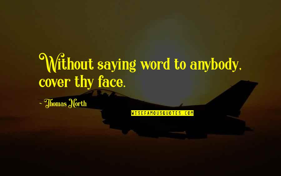 Not Saying A Word Quotes By Thomas North: Without saying word to anybody, cover thy face.