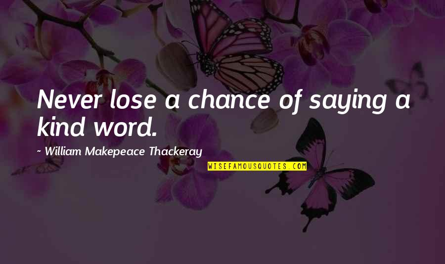 Not Saying A Word Quotes By William Makepeace Thackeray: Never lose a chance of saying a kind