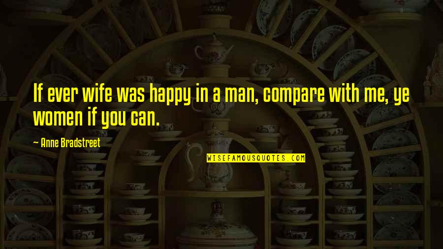 Not Saying Nice Things Quotes By Anne Bradstreet: If ever wife was happy in a man,