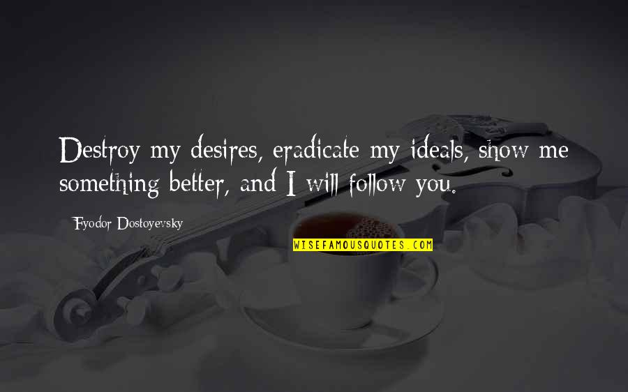 Not Saying Nice Things Quotes By Fyodor Dostoyevsky: Destroy my desires, eradicate my ideals, show me