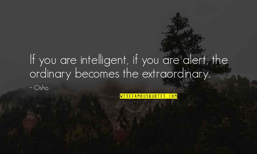 Not Saying Nice Things Quotes By Osho: If you are intelligent, if you are alert,