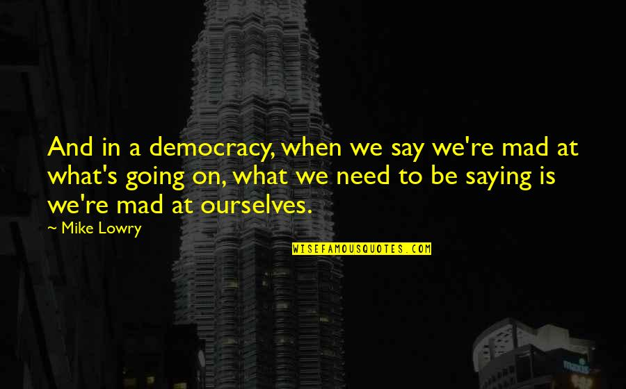 Not Saying What You Need To Say Quotes By Mike Lowry: And in a democracy, when we say we're