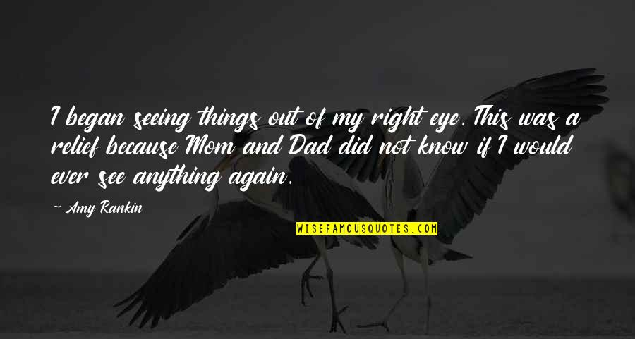 Not Seeing Your Dad Quotes By Amy Rankin: I began seeing things out of my right