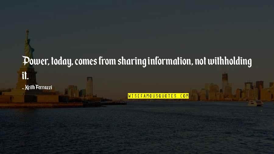 Not Sharing Information Quotes By Keith Ferrazzi: Power, today, comes from sharing information, not withholding