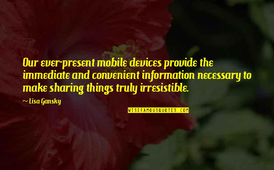 Not Sharing Information Quotes By Lisa Gansky: Our ever-present mobile devices provide the immediate and