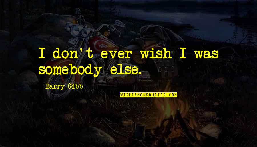 Not Sharpest Tool Shed Quotes By Barry Gibb: I don't ever wish I was somebody else.