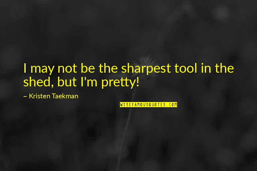 Not Sharpest Tool Shed Quotes By Kristen Taekman: I may not be the sharpest tool in