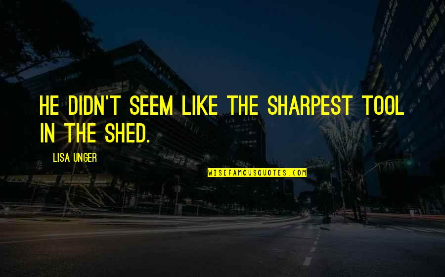 Not Sharpest Tool Shed Quotes By Lisa Unger: He didn't seem like the sharpest tool in