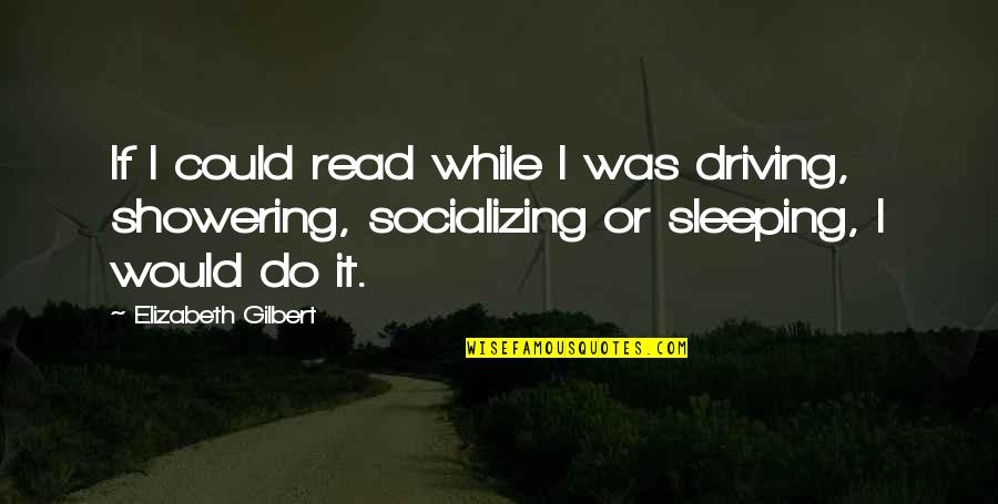 Not Showering Quotes By Elizabeth Gilbert: If I could read while I was driving,