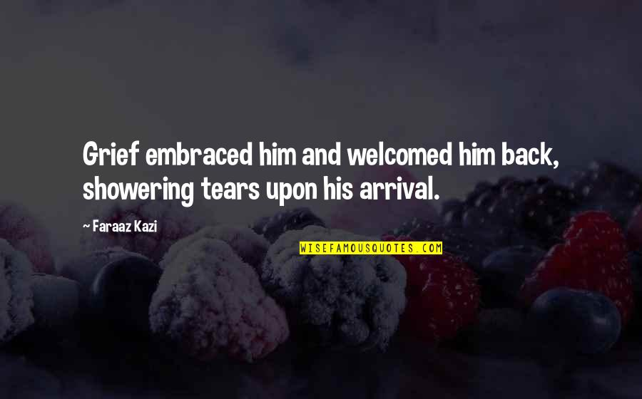 Not Showering Quotes By Faraaz Kazi: Grief embraced him and welcomed him back, showering