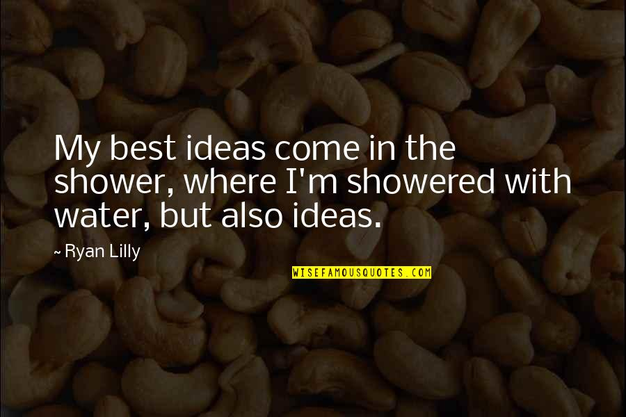 Not Showering Quotes By Ryan Lilly: My best ideas come in the shower, where