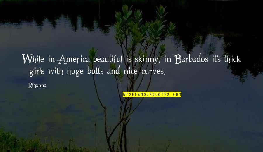 Not Skinny But Beautiful Quotes By Rihanna: While in America beautiful is skinny, in Barbados
