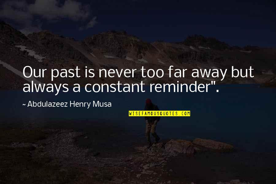 Not So Far Away Quotes By Abdulazeez Henry Musa: Our past is never too far away but
