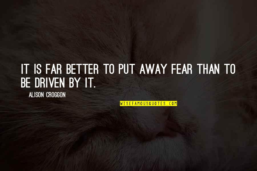 Not So Far Away Quotes By Alison Croggon: It is far better to put away fear