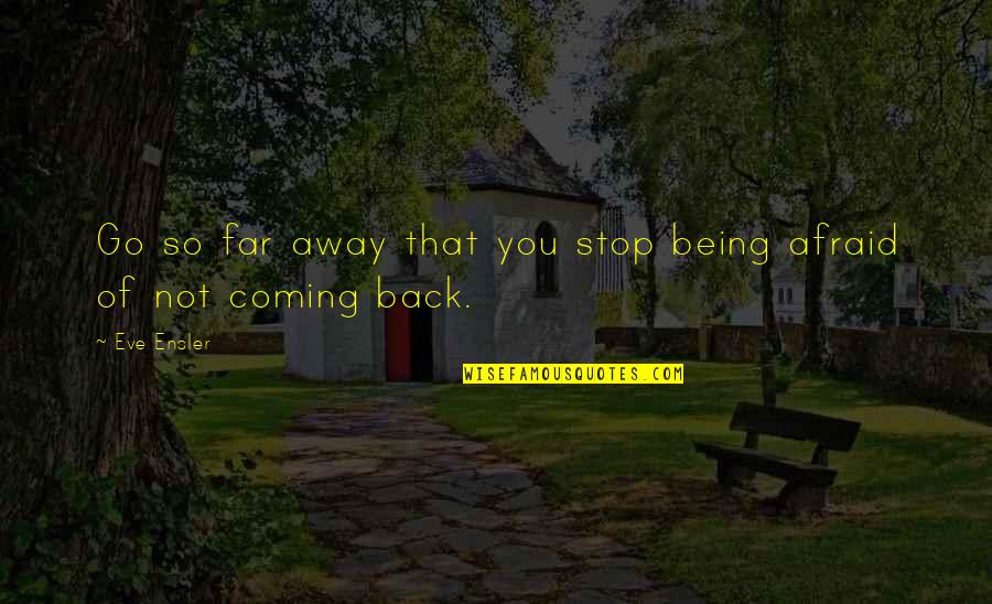 Not So Far Away Quotes By Eve Ensler: Go so far away that you stop being