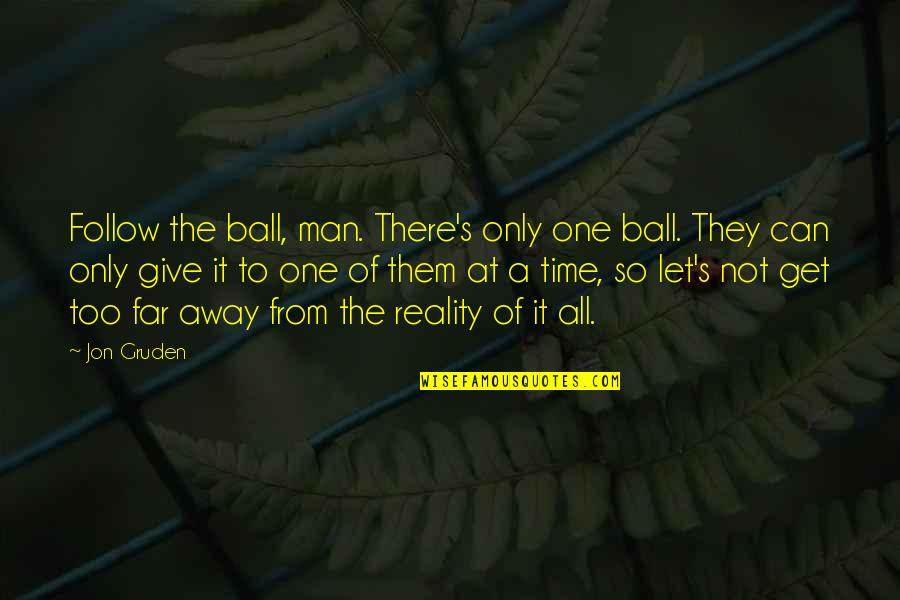 Not So Far Away Quotes By Jon Gruden: Follow the ball, man. There's only one ball.