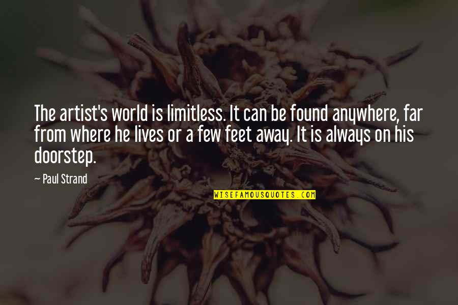 Not So Far Away Quotes By Paul Strand: The artist's world is limitless. It can be