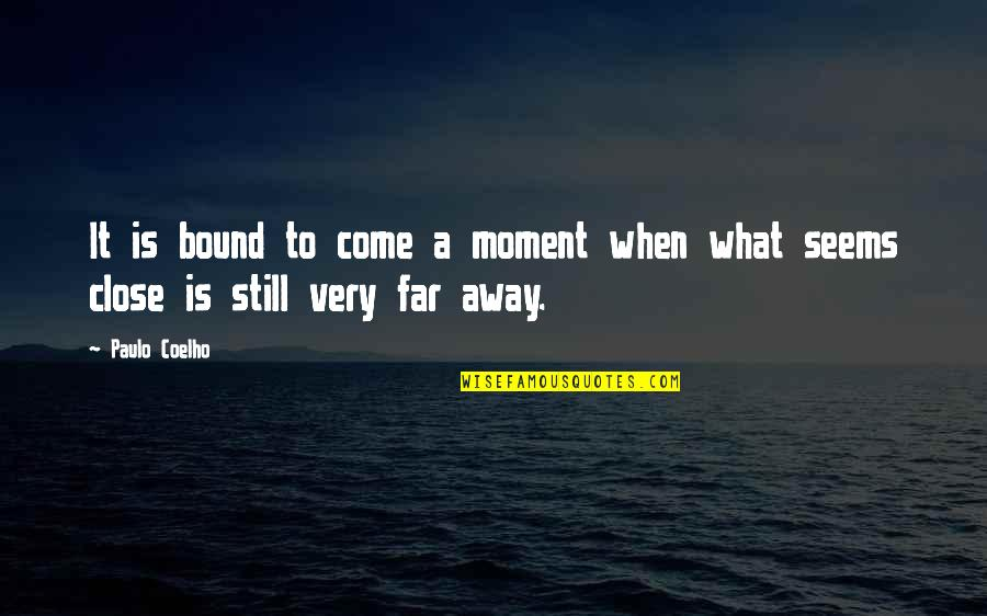 Not So Far Away Quotes By Paulo Coelho: It is bound to come a moment when