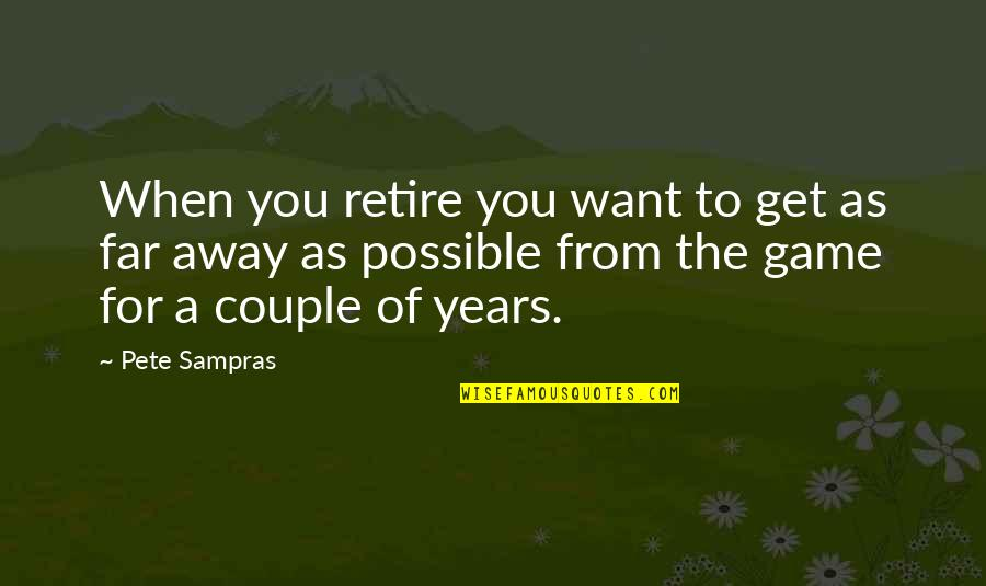 Not So Far Away Quotes By Pete Sampras: When you retire you want to get as