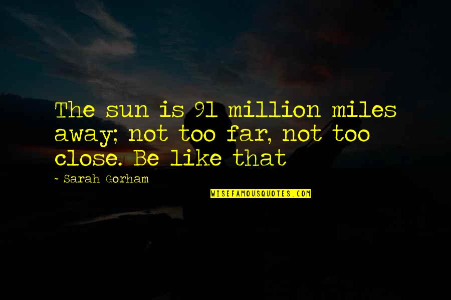 Not So Far Away Quotes By Sarah Gorham: The sun is 91 million miles away; not