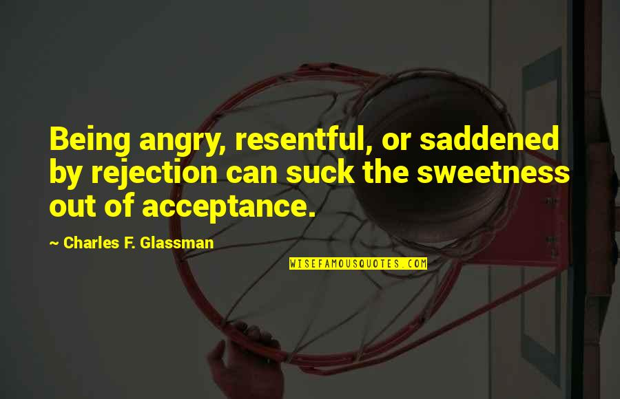 Not So Sure Relationship Quotes By Charles F. Glassman: Being angry, resentful, or saddened by rejection can