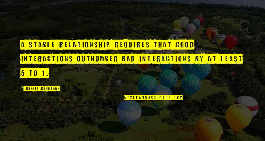Not Stable Relationship Quotes By Daniel Kahneman: a stable relationship requires that good interactions outnumber