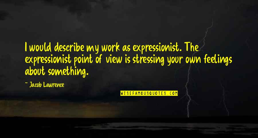 Not Stressing Quotes By Jacob Lawrence: I would describe my work as expressionist. The